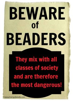 Beware of Beaders!  http://www.facebook.com/HappyMangoBeads