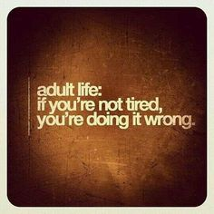 Not even in the adult life and I'm always tired. Imagine what it'll be like next year and onwards