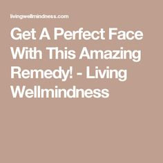 Get A Perfect Face With This Amazing Remedy! - Living Wellmindness