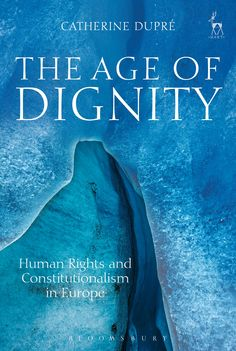 The age of dignity : human rights and constitutionalism in Europe / Catherine Dupré. - 2015