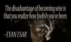 Realize How Wise You Are Becoming  #wise, #realization, #foolish, #becoming, #evanesar