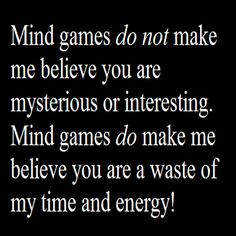 Mind games do not make me believe you are mysterious or interesting. Mind games do make me believe you are a waste of my time and energy!