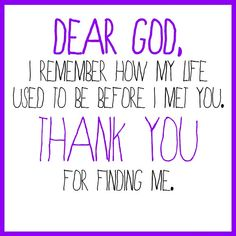 Dear God, I remember how my life used to be before I met you. Thank you for finding me.
