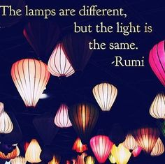 """The lamps are different, but the light is the same."" -Rumi"