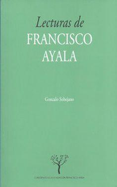 Lecturas de Francisco Ayala / Gonzalo Sobejano - Granada : Fundación Francisco Ayala : Universidad de Granada, 2012