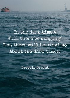 In the dark times, Will there be singing? Yes, there will be singing. About the dark times. --Bertolt Brecht