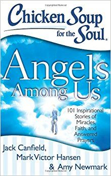 Chicken Soup for the Soul: Angels Among Us: 101 Inspirational Stories of Miracles, Faith, and Answered Prayers: Jack Canfield, Mark Victor Hansen, Amy Newmark: 9781611599060: Amazon.com: Books