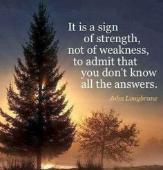 It is a sign of strength not of weakness to admit that you don't know all the answers | Anonymous ART of Revolution