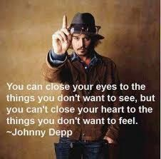 ...you can't close your heart to the things you don't want to feel - Johnny Deep