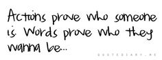 actions prove who someone is words prove who they wanna be...