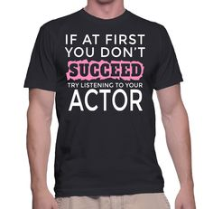 If At First You Don't Succeed Try Listening To Your Actor T-Shirt