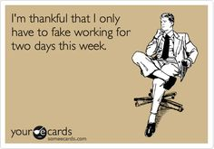 Funny Thanksgiving Ecard: I'm thankful that I only have to fake working for two days this week.