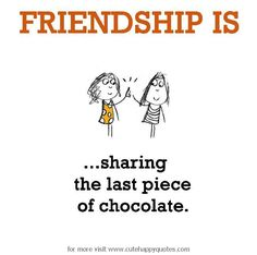 Friendship is, sharing the last piece of chocolate. - Cute Happy Quotes