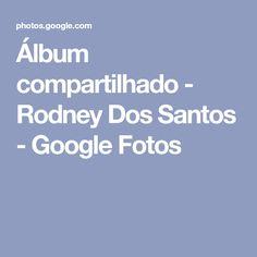 Álbum compartilhado - Rodney Dos Santos - Google Fotos