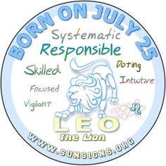 IF YOU ARE BORN ON JULY 25, the Leo Birthday Analysis predicts that you are someone special.