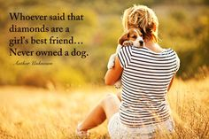 Whoever said that diamonds are a girl's best friend... Never owned a dog. - Author Unknown
