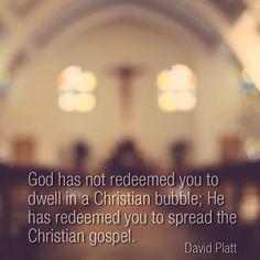 God has not redeemed you to dwell in a Christian bubble; He has redeemed you to spread the Christian gospel. -David Platt