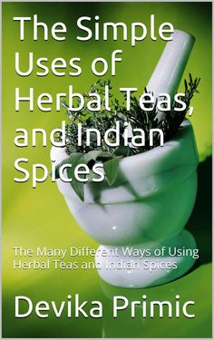 The Simple Uses of Herbal Teas, and Indian Spices: The Many Different Ways of Using Herbal Teas and Indian Spices - Kindle edition by Devika Primic. Professional & Technical Kindle eBooks @ Amazon.com.