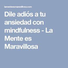 Dile adiós a tu ansiedad con mindfulness - La Mente es Maravillosa