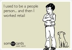 I used to be a people person... and then I worked retail.