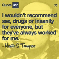 I wouldn't recommend sex, drugs or insanity for everyone, but they've always worked for me. - Hunter S Thompson #quotesqr #quotes #funnyquotes