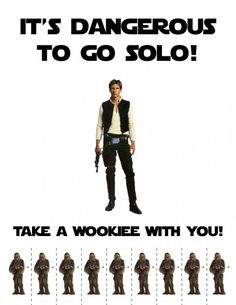 It's Dangerous To Go Solo - Take A Wookie With You