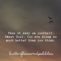 Take it easy on yourself, sweet soul. You are doing so much better than you think.