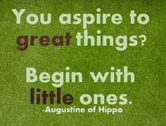 #Poster>>  You aspire to great things?  Begin with little ones.  Augustine of Hippo  #quote #taolife