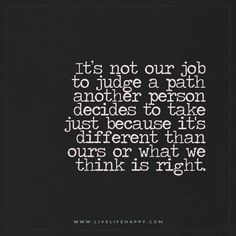 Deep Life Quotes: It's not our job to judge a path another person decides to take just because it's different than ours or what we think is right.