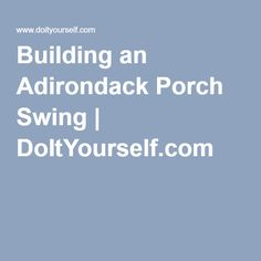 Building an Adirondack Porch Swing   DoItYourself.com