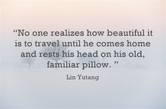 """No one realizes how beautiful it is to travel until he comes and rest his head on his old, familiar pillow."""