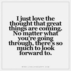 I love the thought that great things are coming. No matter what you're going…