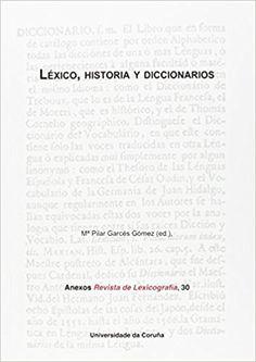 Léxico, historia y diccionarios / Mª Pilar Garcés Gómez (ed.) Publicación A Coruña : Universidade da Coruña, Servizo de Publicacións, 2014