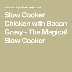 Slow Cooker Chicken with Bacon Gravy - The Magical Slow Cooker