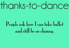 """You have no idea how often I hear this. """"You take dance so I thought you would have better balance"""""""