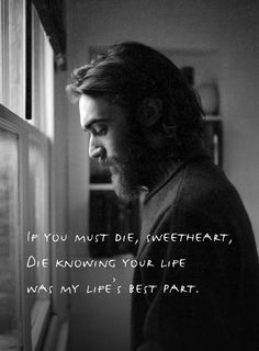 One of Keaton Henson's best lines.  If you must die, sweetheart, die knowing your life was my life's best part.