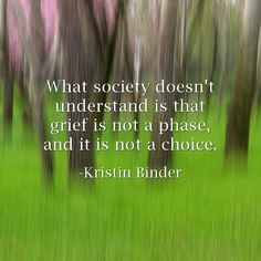 """""""grieving is a long and nasty process, and if there were any choice in the matter, the bereaved would take it. we want to be free of our heartache but it just isn't that simple, and any attempts at oversimplifying the process of grieving for the sake of others only add to the difficulties the grieving face."""" 
