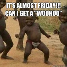 It's Almost Friday Meme | Its friday niggas - its almost friday can i get a woohoo