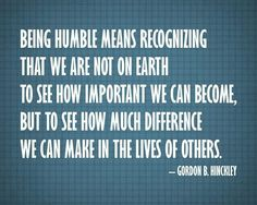 """Wise words from a truly great man. """"Being humble means recognizing that WE ARE NOT ON EARTH TO SEE HOW IMPORTANT WE CAN BECOME,… BUT TO SEE HOW MUCH DIFFERENCE WE CAN MAKE IN THE LIVES OF OTHERS."""" –Gordon B. Hinckley"""