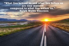 ...what lies within us! Ralph Waldo Emerson