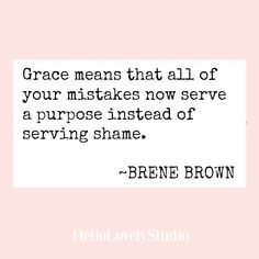 Brene Brown quote: Grace means that all of your mistakes now serve a purpose instead of serving shame. Quotes Thoughts, Life Quotes Love, Great Quotes, Quotes To Live By, The Words, Cool Words, Quotable Quotes, Bible Quotes, Words Quotes
