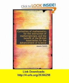 Curiosities of mathematics for the instruction of mathematicians and the benefit of the British Asso (9781115267618) James Smith , ISBN-10: 1115267612  , ISBN-13: 978-1115267618 ,  , tutorials , pdf , ebook , torrent , downloads , rapidshare , filesonic , hotfile , megaupload , fileserve