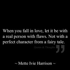When you fall in love, let it be with a real person with flaws. Not with a perfect character from a fairy tale.