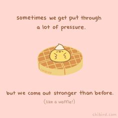 Waffles have to get pressed through a hot waffle iron before being made. You might have been batter before, but the tough times are going to make you into a delicious fluffy waffle! Cute Motivational Quotes, Cute Inspirational Quotes, Cute Quotes, Words Quotes, Funny Quotes, Pink Quotes, Color Quotes, Cheer Up Quotes, Chibird
