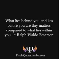 What lies behind you and lies before you are tiny matters compared to what lies within you.  - Ralph Waldo Emerson