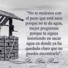 Don't get mad at the well when it is dry and doesn't give you water. Instead, ask yourself why you keep insisting on drawing water from where it is clear that you can't find it. Quotes En Espanol, Spanish Quotes, More Than Words, Positive Thoughts, Life Lessons, Wise Words, Favorite Quotes, Me Quotes, Frida Quotes