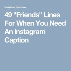"""49 """"Friends"""" Lines For When You Need An Instagram Caption"""