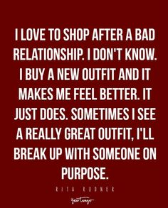 """""""I love to shop after a bad relationship. I don't know. I buy a new outfit and it makes me feel better. It just does. Sometimes I see a really great outfit, I'll break up with someone on purpose."""" — Rita Rudner"""