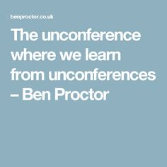 The unconference where we learn from unconferences – Ben Proctor
