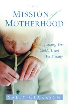 The Mission of Motherhood: Touching Your Child's Heart of Eternity. This is the most important book I have ever read on mothering. Highly recommend reading and rereading!